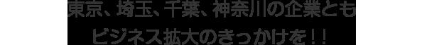 東京、埼玉、千葉、神奈川の企業ともビジネス拡大のきっかけを